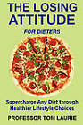 THE LOSING ATTITUDE for Dieters: Supercharge Any Diet Through Healthier Lifestyle Choices by Tom Laurie (Paperback, 2011)