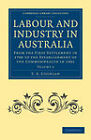 Labour and Industry in Australia: From the First Settlement in 1788 to the Establishment of the Commonwealth in 1901 by T. A. Coghlan (Paperback, 2011)