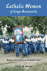 Catholic Women of Congo-Brazzaville: Mothers and Sisters in Troubled Times by Phyllis M. Martin (Paperback, 2009)