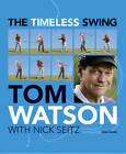 The Timeless Swing: Learn at Any Age from His Lessons of a Lifetime by Tom Watson (Hardback, 2011)