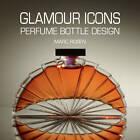 Glamour Icons: Perfume Bottle Design by Marc Rosen (Hardback, 2011)