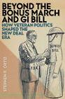 Beyond the Bonus March and GI Bill: How Veteran Politics Shaped the New Deal Era by Stephen R. Ortiz (Hardback, 2009)