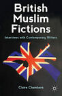 British Muslim Fictions: Interviews with Contemporary Writers by Claire Chambers (Hardback, 2011)