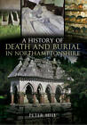 A History of Death and Burial in Northamptonshire by Peter Hill (Paperback, 2011)