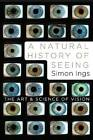 A Natural History of Seeing: The Art and Science of Vision by Simon Ings (Hardback, 2012)