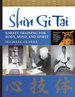 Shin Gi Tai: Karate Training for Body, Mind, and Spirit by Michael Clarke (Paperback, 2011)