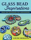 Glass Bead Inspirations: Ideas and Techniques for Lampworkers by Louise Mehaffey (Paperback, 2012)
