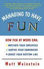 Managing to Have Fun: How Fun at Work Can Motivate Your Employees, Inspire Your Co-workers and Boost Your Bottom Line by Matt Weinstein (Paperback, 1997)
