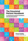 The Simulated Patient Handbook: A Comprehensive Guide for Facilitators and Simulated Patients by Fiona Dudley (Paperback, 2011)