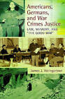 Americans, Germans, and War Crimes Justice: Law, Memory, and  The Good War by James J. Weingartner (Hardback, 2011)