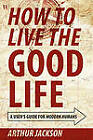 How to Live the Good Life: A User's Guide for Modern Humans by Arthur Jackson (Paperback / softback, 2011)
