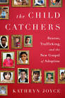 The Child Catchers: Rescue, Trafficking, and the New Gospel of Adoption by Kathryn Joyce (Hardback, 2013)