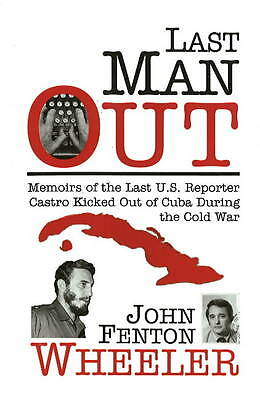 Last Man Out: Memoirs of the Last U.S. Reporter Castro Kicked Out of Cuba...