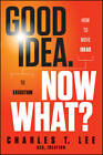 Good Idea, Now What?: How to Move Ideas to Execution by Charles T. Lee (Hardback, 2012)