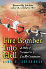 Fire Bomber into Hell: A Story of Survival in a Deadly Occupation by Linc W. Alexander (Paperback, 2010)