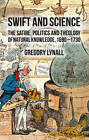 Swift and Science: The Satire, Politics, and Theology of Natural Knowledge, 1690-1730 by Gregory Lynall (Hardback, 2012)