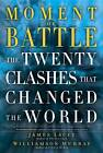 Moment of Battle: The Twenty Clashes That Changed the World by Jim Lacey (Hardback, 2013)