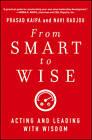 From Smart to Wise: Acting and Leading with Wisdom by Navi Radjou, Prasad Kaipa (Hardback, 2013)
