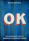 Ok: The Improbable Story of America's Greatest Word by Allan Metcalf (Hardback, 2011)