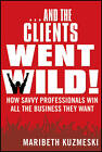 And the Clients Went Wild!: How Savvy Professionals Win All the Business They Want by Maribeth Kuzmeski (Paperback, 2012)