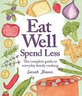 Eat Well, Spend Less: The Complete Guide to Everyday Family Cooking by Sarah Flower (Paperback, 2012)
