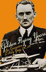 My Golden Flying Years: From 1918 Over France, Through Iraq in the 1920s, to the Schneider Trophy Race of 1927 by D. D'arcy A. Greig (Hardback, 2010)