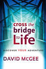 Cross the Bridge to Life: Discover Your Adventure by David McGee (Hardback)