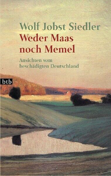 Weder Maas noch Memel: Ansichten vom beschädigten Deutschland von Siedler, Wolf
