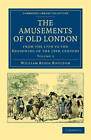 The Amusements of Old London: Being a Survey of the Sports and Pastimes, Tea Gardens and Parks, Playhouses and Other Diversions of the People of London from the 17th to the Beginning of the 19th Century by William Biggs Boulton (Paperback, 2011)