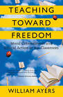 Teaching Toward Freedom: Moral Commitment and Ethical Action in the Classsroom by William Ayers (Paperback, 2005)