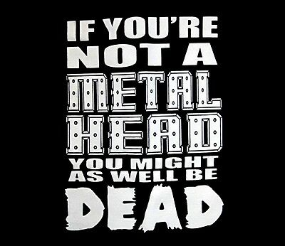 IF YOU'RE NOT A METAL HEAD YOU MIGHT AS WELL BE DEAD SHIRT LRG heavy metal