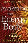 Awakening the Energy Body: From Shamanism to Bioenergetics by Kenneth Smith (Paperback, 2008)