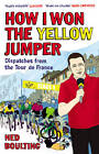 How I Won the Yellow Jumper: Dispatches from the Tour de France by Ned Boulting (Paperback, 2012)