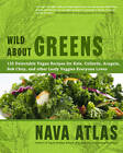 Wild About Greens: 125 Delectable Vegan Recipes for Kale, Collards, Arugula, Bok Choy, and Other Leafy Veggies Everyone Loves by Nava Atlas (Hardback, 2012)