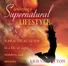 Developing a Supernatural Lifestyle: A Practical Guide to a Life of Signs, Wonders, and Miracles by Kris Vallotton (CD-Audio)