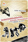 Uncommon Youth Ministry: Your Onramp to Launching an Extraordinary Youth Ministry by Jim Burns (Paperback / softback)