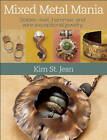 Mixed Metal Mania: Solder, Rivet, Hammer, and Wire Exceptional Jewelry by Kim St. Jean (Paperback, 2011)