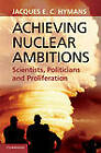 Achieving Nuclear Ambitions: Scientists, Politicians and Proliferation by Jacques E. C. Hymans (Hardback, 2012)