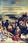 Against Massacre: Humanitarian Interventions in the Ottoman Empire, 1815-1914 by Davide Rodogno (Hardback, 2011)