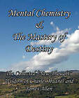 Mental Chemistry & The Mastery of Destiny: The Collected  New Thought  Wisdom of Charles Haanel and James Allen by Charles Haanel, James Allen (Paperback, 2010)