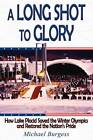 A Long Shot to Glory: How Lake Placid Saved the Winter Olympics and Restored the Nation's Pride by Dr Michael Burgess (Paperback, 2012)