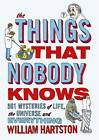 The Things That Nobody Knows: 501 Mysteries of Life, the Universe and Everything by William Hartston (Paperback, 2012)