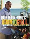 Rob Rainford's Born to Grill: Over 100 Recipes from My Backyard to Yours by Rob Rainford (Paperback / softback)