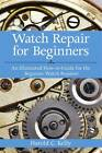 Watch Repair For Beginners: An Illustrated How-to-guide for the Beginner Watch Repairer by Harold Caleb Kelly (Paperback, 2012)