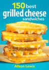 150 Best Grilled Cheese Sandwiches by Alison Lewis (Paperback, 2012)