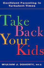 Take Back Your Kids: Confident Parenting in Turbulent Times by W. J. Doherty (Paperback, 2000)