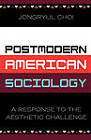 Postmodern American Sociology: A Response to the Aesthetic Challenge by Jongryul Choi (Paperback, 2004)