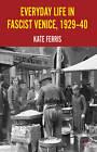 Everyday Life in Fascist Venice, 1929-40 by Kate Ferris (Hardback, 2012)