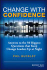 Change with Confidence: Answers to the 50 Biggest Questions That Keep Change Leaders Up at Night by Phil Buckley (Hardback, 2013)