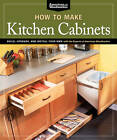 How to Make Kitchen Cabinets: Build, Upgrade, and Install Your Own with the Experts at American Woodworker by Fox Chapel Publishing (Paperback, 2011)